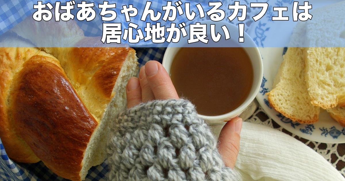 おばあちゃんがいるカフェは居心地がいい!居心地の良いカフェはまた行きたくなる!